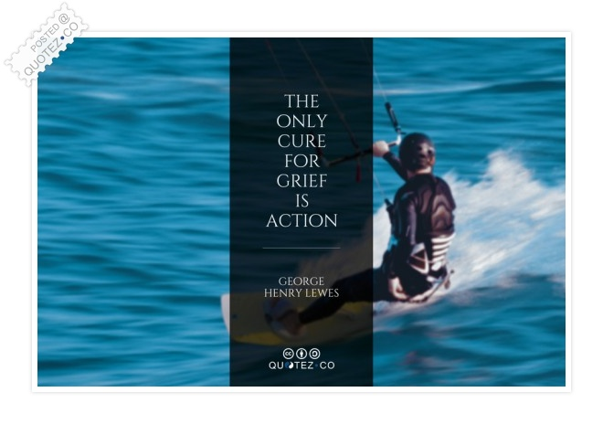 The Only Cure For Grief Is Action Quote
