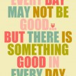 There Is Something Good In Every Day Quote