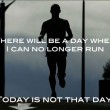 There Will Be A Day When I Can No Longer Run Quote