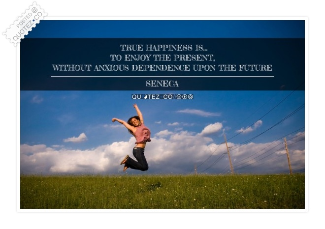 True Happiness Is To Enjoy The Present Quote