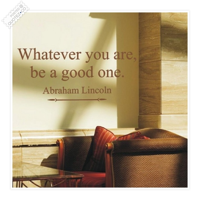 Whatever You Are Be A Good One Quote