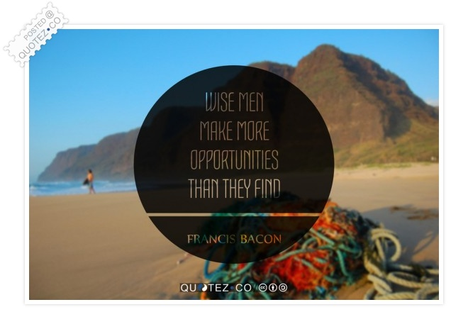 Wise Men Make More Opportunities Quote
