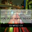 You Just Have To Go Quote