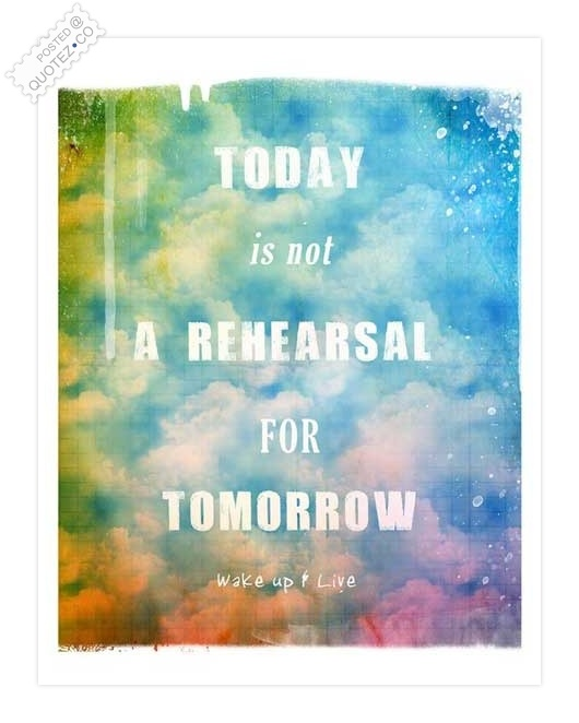 Today Is Not A Rehearsal For Tomorrow Quote