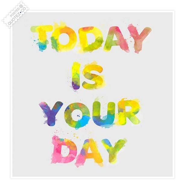 Today Is Your Day Quote