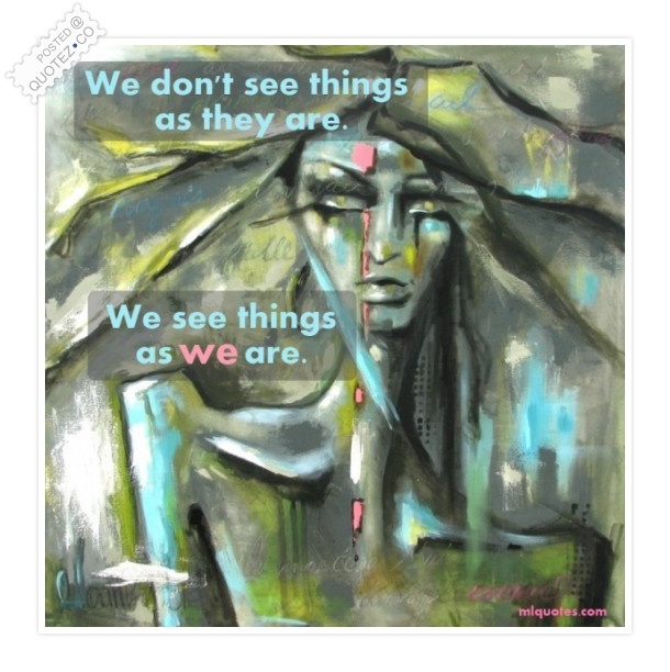 We See Things As We Are Quote