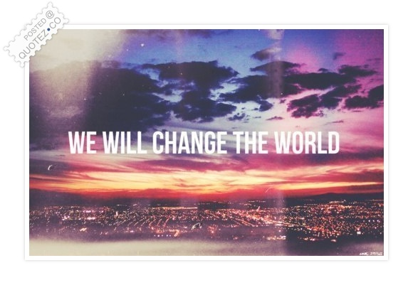 We Will Change The World Quote