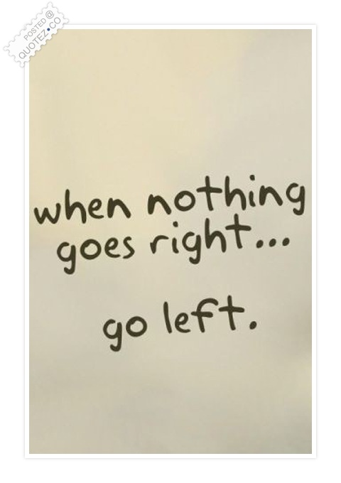 When Nothing Goes Right Go Left Quote