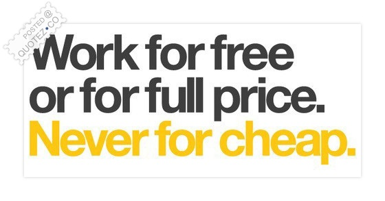 Work For Free Or For Full Price Never For Cheap Quote