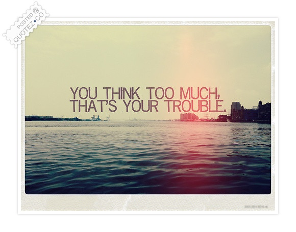 You Think Too Much Quote