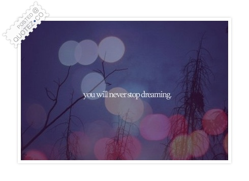 You Will Never Stop Dreaming Quote
