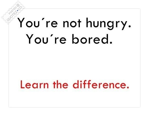 You're Not Hungry You're Bored Quote